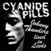 Cyanide Pills - Johnny Thunders Lived In Leeds E